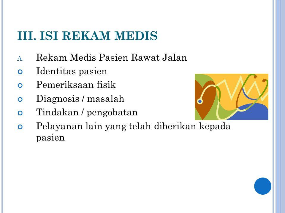 III. ISI REKAM MEDIS A. Rekam Medis Pasien Rawat Jalan Identitas pasien Pemeriksaan fisik Diagnosis / masalah Tindakan / pengobatan Pelayanan lain yan
