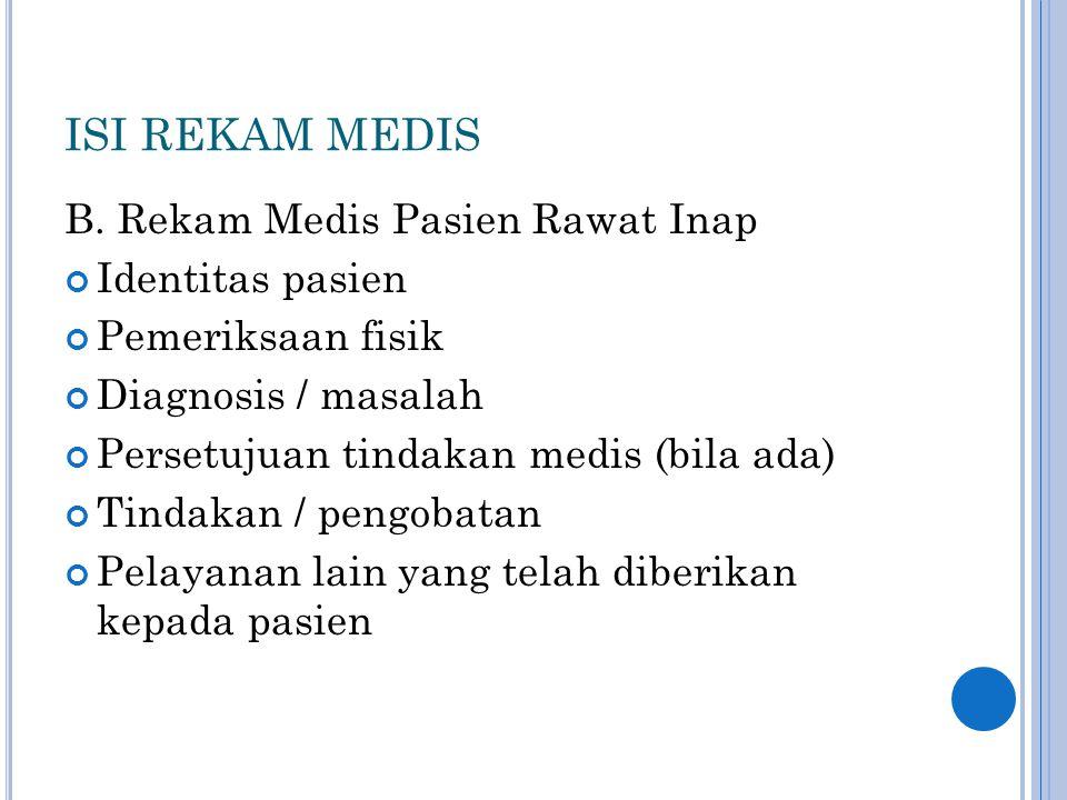 ISI REKAM MEDIS B. Rekam Medis Pasien Rawat Inap Identitas pasien Pemeriksaan fisik Diagnosis / masalah Persetujuan tindakan medis (bila ada) Tindakan