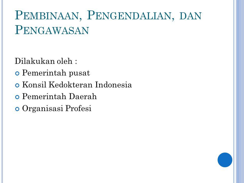 P EMBINAAN, P ENGENDALIAN, DAN P ENGAWASAN Dilakukan oleh : Pemerintah pusat Konsil Kedokteran Indonesia Pemerintah Daerah Organisasi Profesi