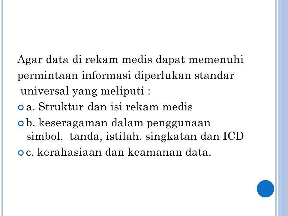 Agar data di rekam medis dapat memenuhi permintaan informasi diperlukan standar universal yang meliputi : a. Struktur dan isi rekam medis b. keseragam