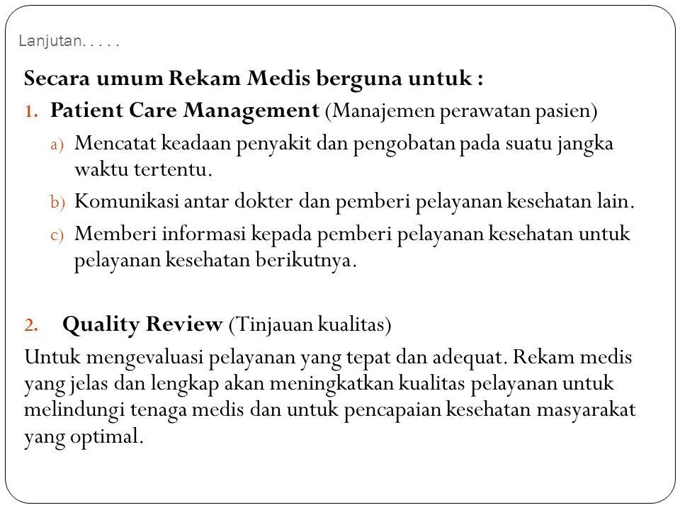 Lanjutan..... Secara umum Rekam Medis berguna untuk : 1. Patient Care Management (Manajemen perawatan pasien) a) Mencatat keadaan penyakit dan pengoba