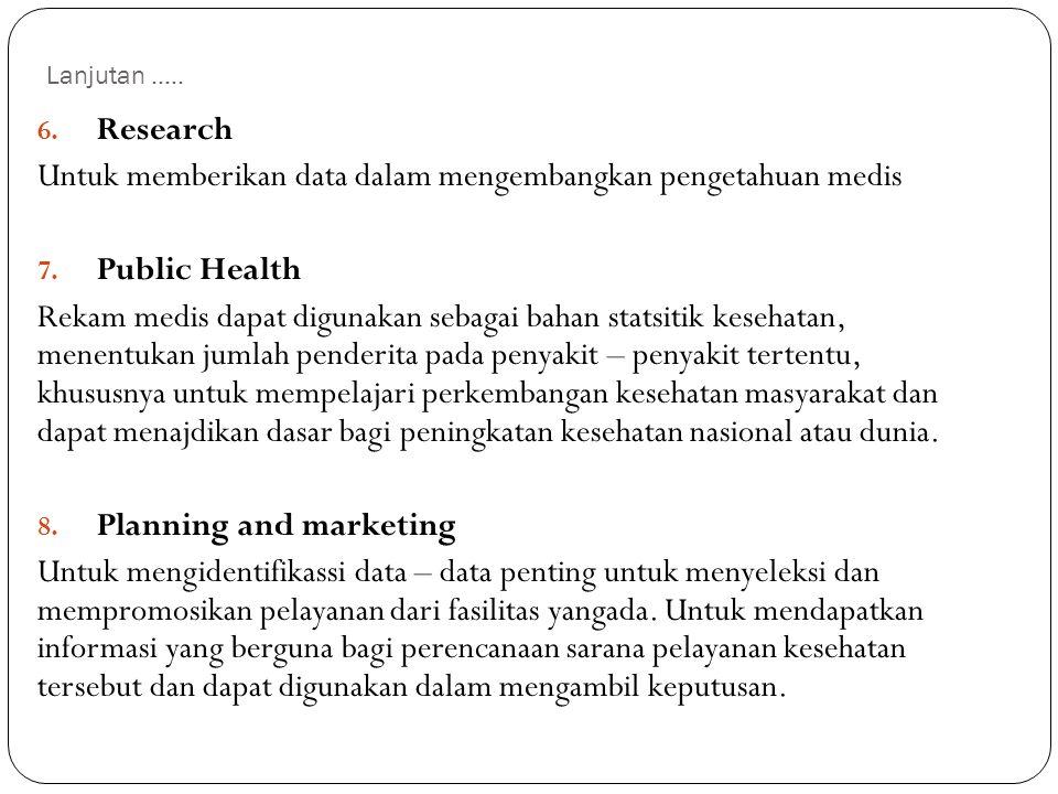 Lanjutan..... 6. Research Untuk memberikan data dalam mengembangkan pengetahuan medis 7. Public Health Rekam medis dapat digunakan sebagai bahan stats