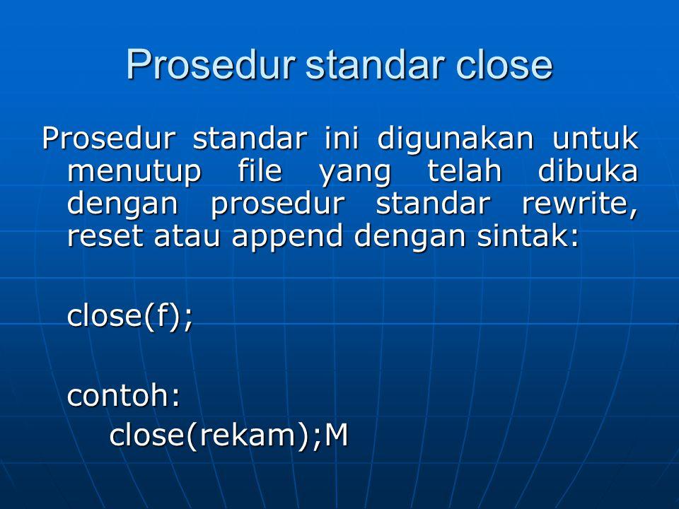 Prosedur standar close Prosedur standar ini digunakan untuk menutup file yang telah dibuka dengan prosedur standar rewrite, reset atau append dengan s