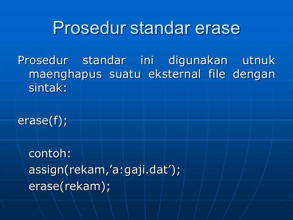 Prosedur standar erase Prosedur standar ini digunakan utnuk maenghapus suatu eksternal file dengan sintak: erase(f);contoh:assign(rekam,'a:gaji.dat');