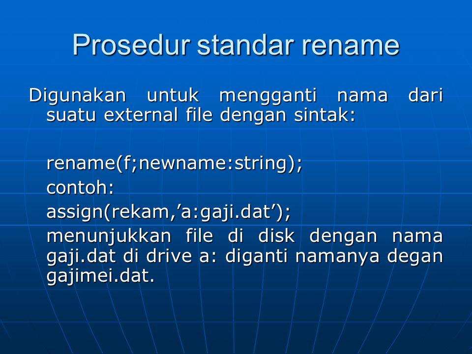 Prosedur standar rename Digunakan untuk mengganti nama dari suatu external file dengan sintak: rename(f;newname:string);contoh:assign(rekam,'a:gaji.da