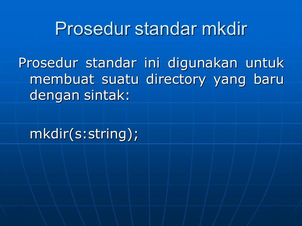 Prosedur standar mkdir Prosedur standar ini digunakan untuk membuat suatu directory yang baru dengan sintak: mkdir(s:string);