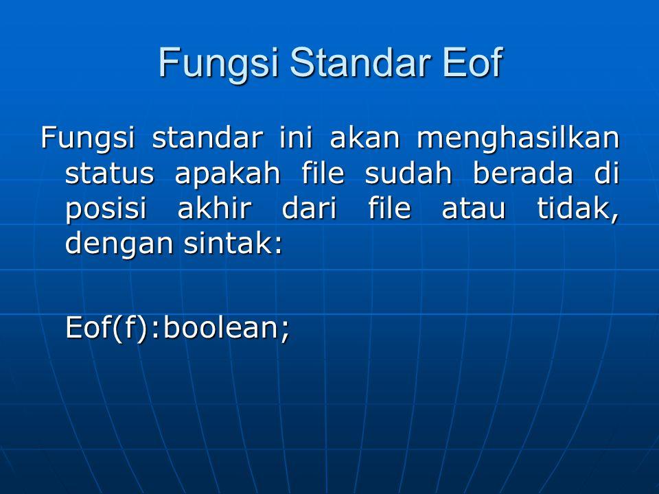 Fungsi Standar Eof Fungsi standar ini akan menghasilkan status apakah file sudah berada di posisi akhir dari file atau tidak, dengan sintak: Eof(f):bo