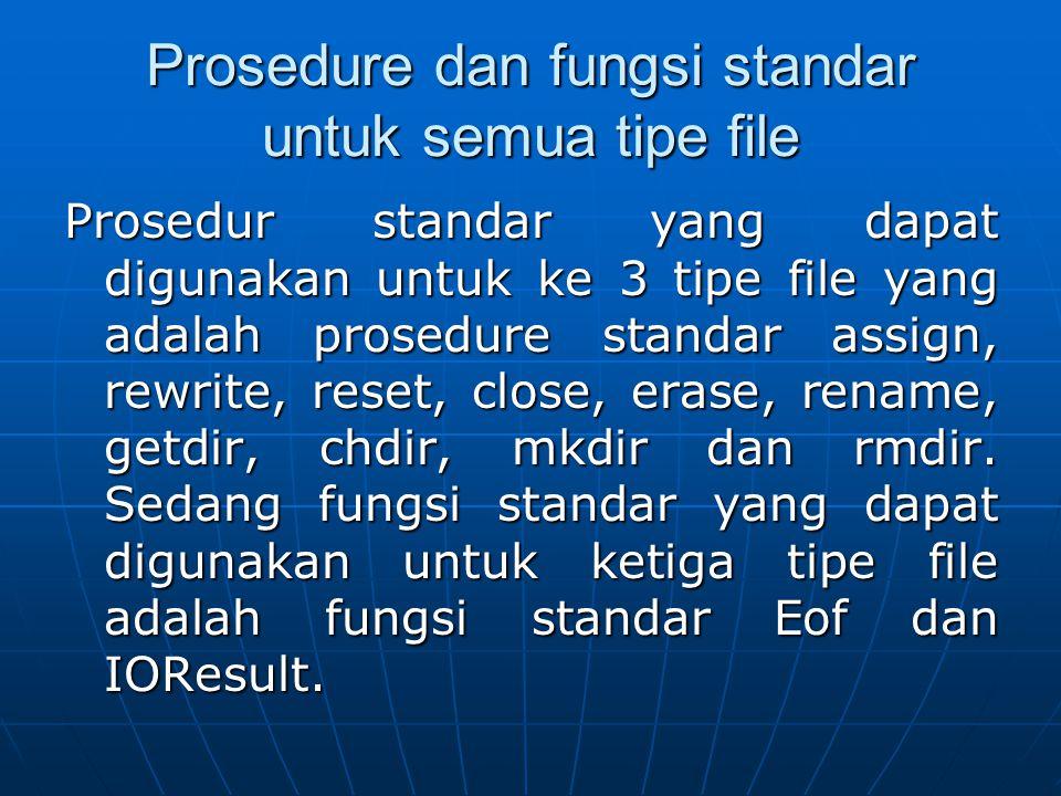 Prosedure Standar Assign Sebelum suatu file digunakan, maka namam dari file tersebut haru dihubungkan dengan suatu variabel yang disebut dengan variabel fiel(file variabel).prosedur standar Assign digunkan untuk menghubungkan nama dari external file ke dalam suatu file variable dengan sintak