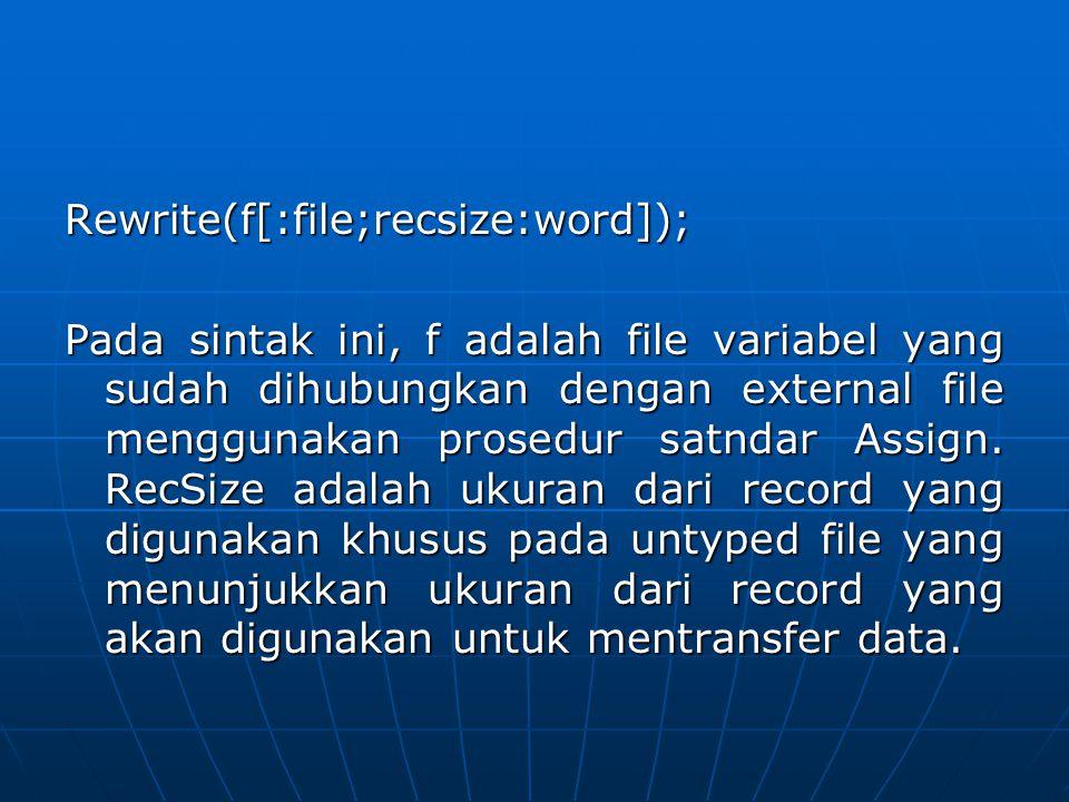 Rewrite(f[:file;recsize:word]); Pada sintak ini, f adalah file variabel yang sudah dihubungkan dengan external file menggunakan prosedur satndar Assig