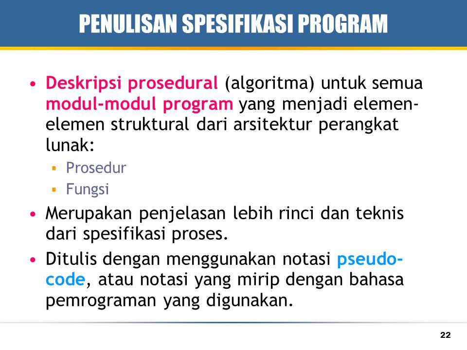 22 PENULISAN SPESIFIKASI PROGRAM Deskripsi prosedural (algoritma) untuk semua modul-modul program yang menjadi elemen- elemen struktural dari arsitekt