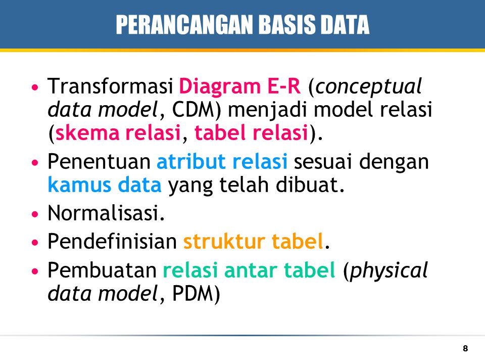 8 PERANCANGAN BASIS DATA Transformasi Diagram E-R (conceptual data model, CDM) menjadi model relasi (skema relasi, tabel relasi).