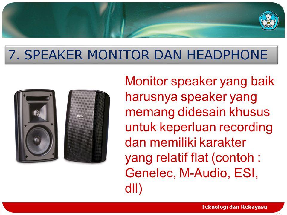 Teknologi dan Rekayasa 7.SPEAKER MONITOR DAN HEADPHONE Monitor speaker yang baik harusnya speaker yang memang didesain khusus untuk keperluan recording dan memiliki karakter yang relatif flat (contoh : Genelec, M-Audio, ESI, dll)