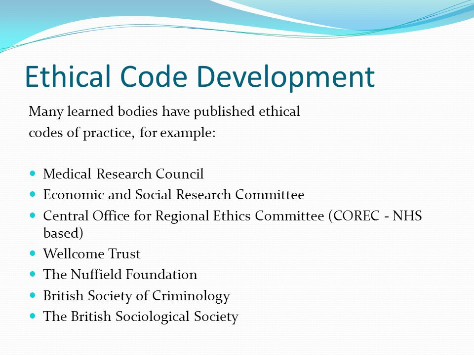 Ethical Code Development Many learned bodies have published ethical codes of practice, for example: Medical Research Council Economic and Social Resea