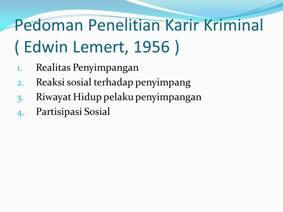 Pedoman Penelitian Karir Kriminal ( Edwin Lemert, 1956 ) 1. Realitas Penyimpangan 2. Reaksi sosial terhadap penyimpang 3. Riwayat Hidup pelaku penyimp