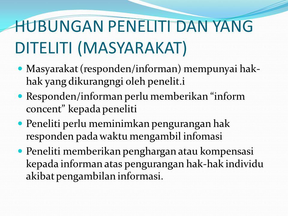 HUBUNGAN PENELITI DAN YANG DITELITI (MASYARAKAT) Masyarakat (responden/informan) mempunyai hak- hak yang dikurangngi oleh penelit.i Responden/informan