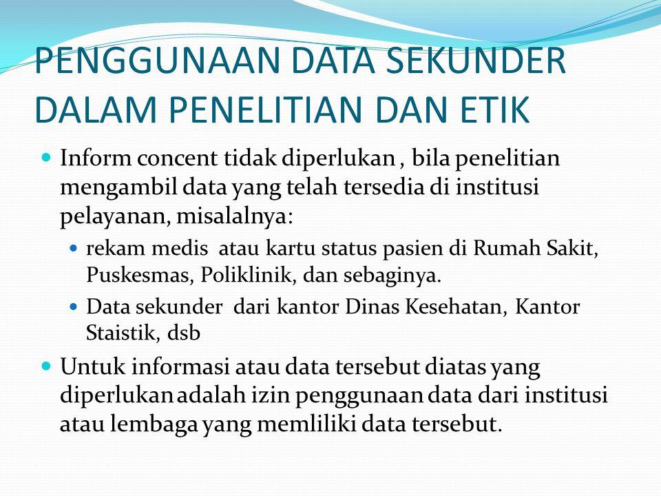 PENGGUNAAN DATA SEKUNDER DALAM PENELITIAN DAN ETIK Inform concent tidak diperlukan, bila penelitian mengambil data yang telah tersedia di institusi pe