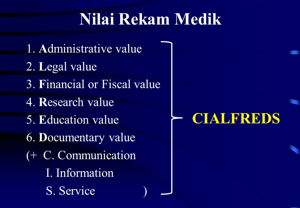 Nilai Rekam Medik 1. Administrative value 2. Legal value 3. Financial or Fiscal value 4. Research value 5. Education value 6. Documentary value (+ C.