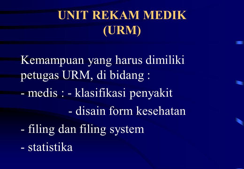 UNIT REKAM MEDIK (URM) Kemampuan yang harus dimiliki petugas URM, di bidang : - medis : - klasifikasi penyakit - disain form kesehatan - filing dan fi