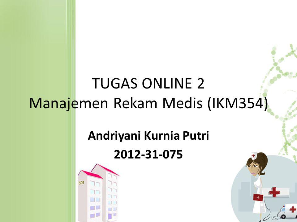 TUGAS ONLINE 2 Manajemen Rekam Medis (IKM354) Andriyani Kurnia Putri 2012-31-075