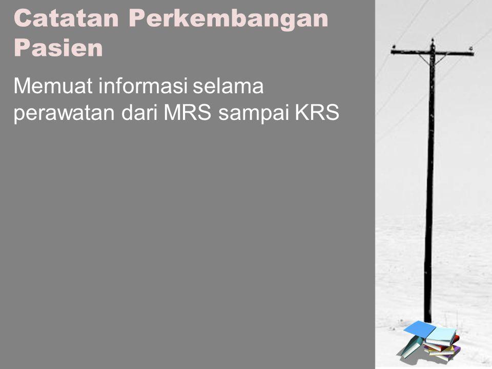Catatan Perkembangan Pasien Memuat informasi selama perawatan dari MRS sampai KRS
