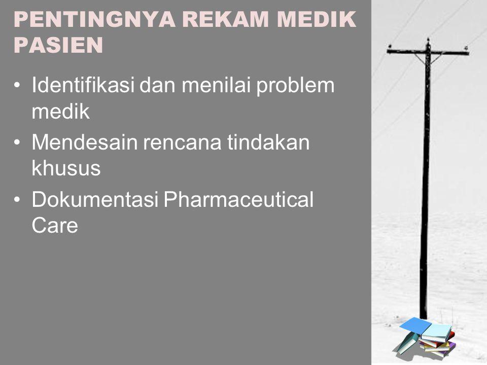 PENTINGNYA REKAM MEDIK PASIEN Identifikasi dan menilai problem medik Mendesain rencana tindakan khusus Dokumentasi Pharmaceutical Care