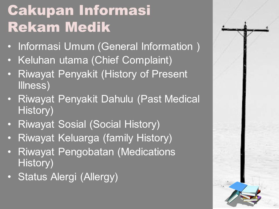 Cakupan Informasi Rekam Medik Informasi Umum (General Information ) Keluhan utama (Chief Complaint) Riwayat Penyakit (History of Present Illness) Riwayat Penyakit Dahulu (Past Medical History) Riwayat Sosial (Social History) Riwayat Keluarga (family History) Riwayat Pengobatan (Medications History) Status Alergi (Allergy)