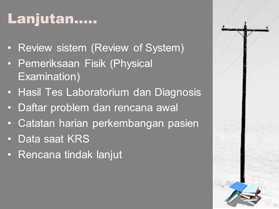 Lanjutan….. Review sistem (Review of System) Pemeriksaan Fisik (Physical Examination) Hasil Tes Laboratorium dan Diagnosis Daftar problem dan rencana