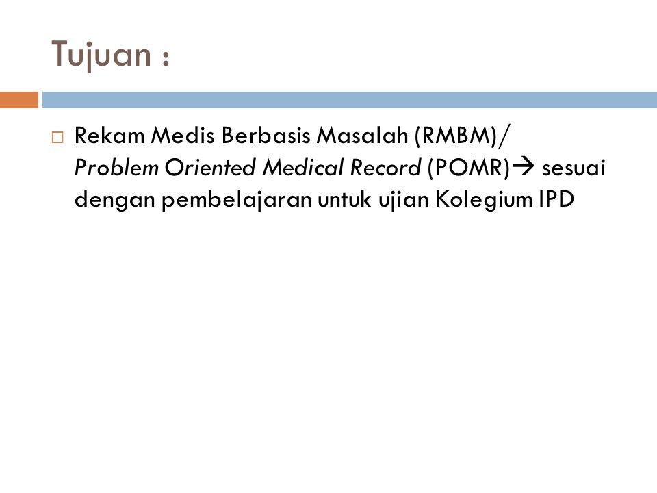 Tujuan :  Rekam Medis Berbasis Masalah (RMBM)/ Problem Oriented Medical Record (POMR)  sesuai dengan pembelajaran untuk ujian Kolegium IPD