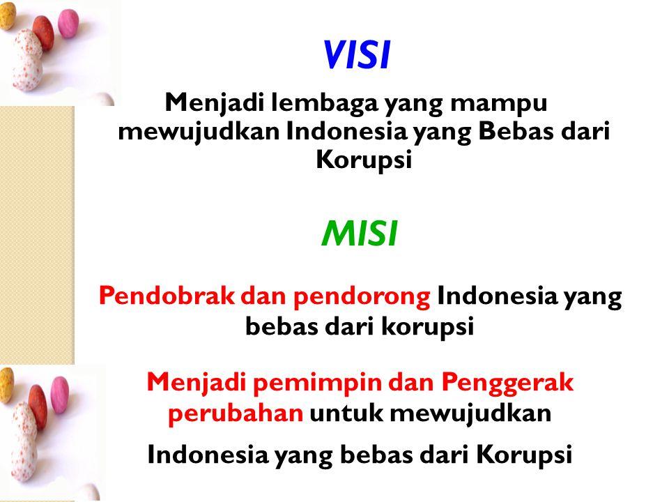 VISI Menjadi lembaga yang mampu mewujudkan Indonesia yang Bebas dari Korupsi MISI Pendobrak dan pendorong Indonesia yang bebas dari korupsi Menjadi pemimpin dan Penggerak perubahan untuk mewujudkan Indonesia yang bebas dari Korupsi
