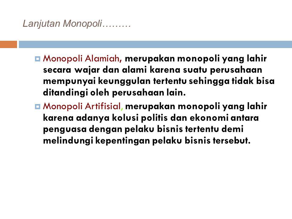 Lanjutan Monopoli………  Monopoli Alamiah, merupakan monopoli yang lahir secara wajar dan alami karena suatu perusahaan mempunyai keunggulan tertentu se