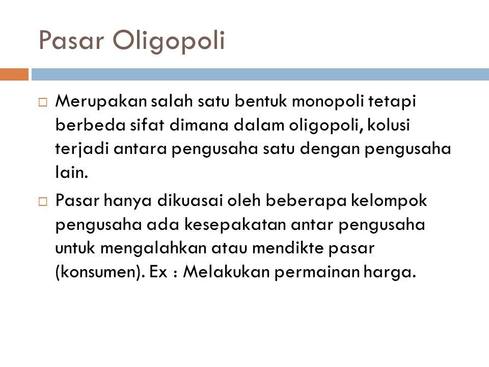 Pasar Oligopoli  Merupakan salah satu bentuk monopoli tetapi berbeda sifat dimana dalam oligopoli, kolusi terjadi antara pengusaha satu dengan pengus
