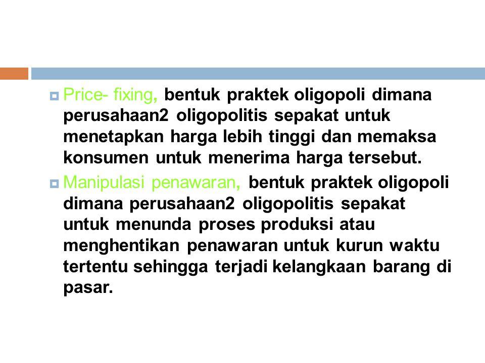  Price- fixing, bentuk praktek oligopoli dimana perusahaan2 oligopolitis sepakat untuk menetapkan harga lebih tinggi dan memaksa konsumen untuk mener