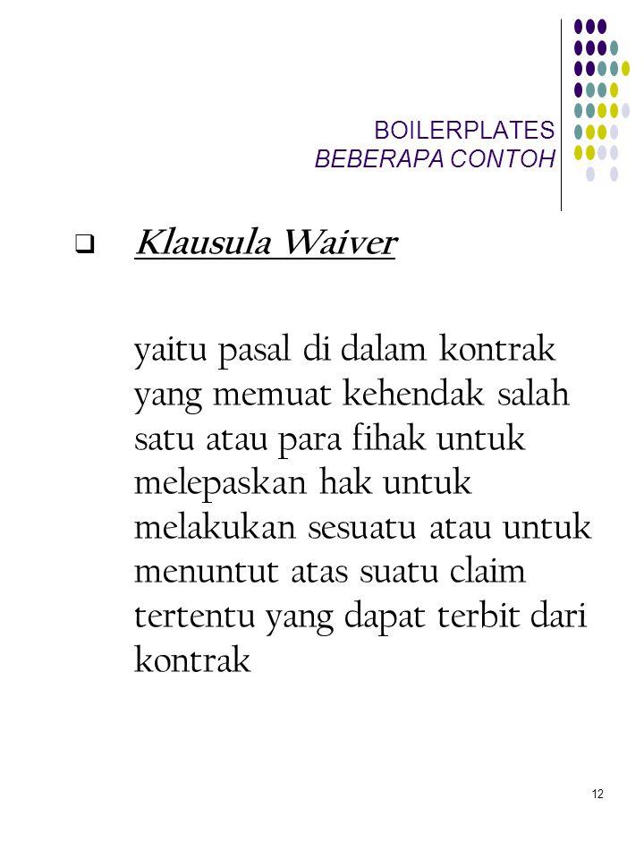 12 BOILERPLATES BEBERAPA CONTOH  Klausula Waiver yaitu pasal di dalam kontrak yang memuat kehendak salah satu atau para fihak untuk melepaskan hak un