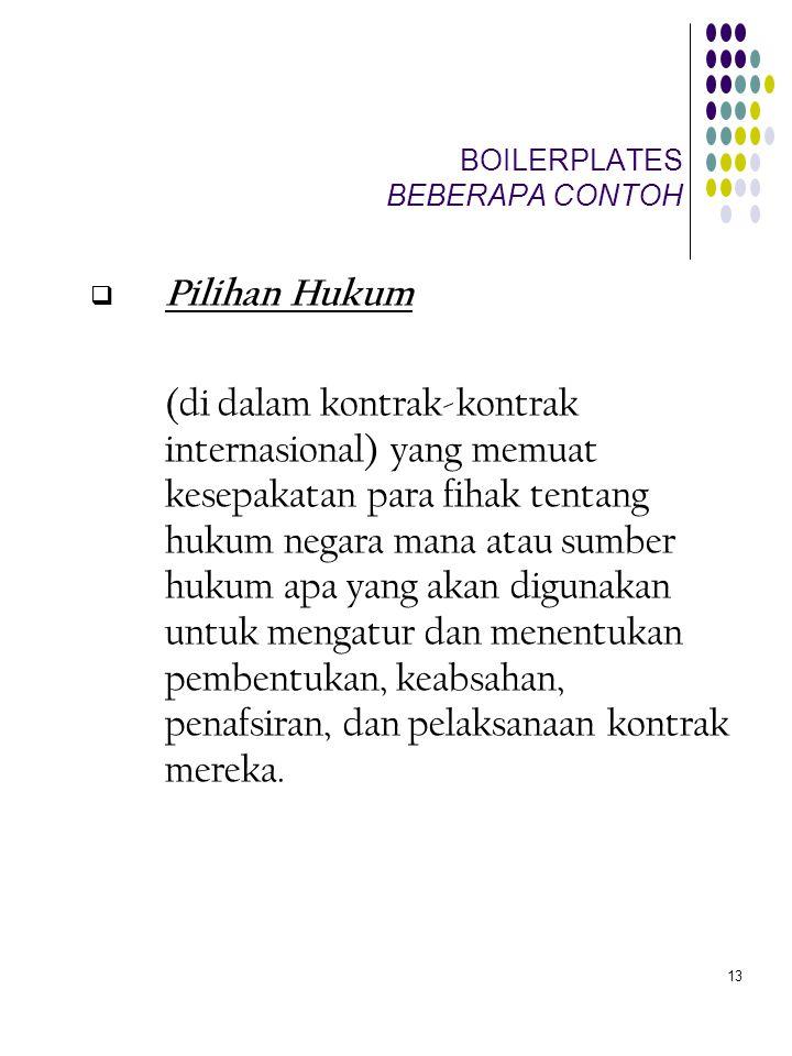 13 BOILERPLATES BEBERAPA CONTOH  Pilihan Hukum (di dalam kontrak-kontrak internasional) yang memuat kesepakatan para fihak tentang hukum negara mana