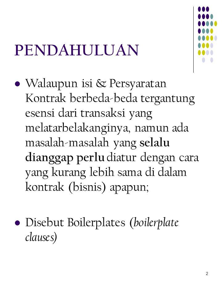 13 BOILERPLATES BEBERAPA CONTOH  Pilihan Hukum (di dalam kontrak-kontrak internasional) yang memuat kesepakatan para fihak tentang hukum negara mana atau sumber hukum apa yang akan digunakan untuk mengatur dan menentukan pembentukan, keabsahan, penafsiran, dan pelaksanaan kontrak mereka.