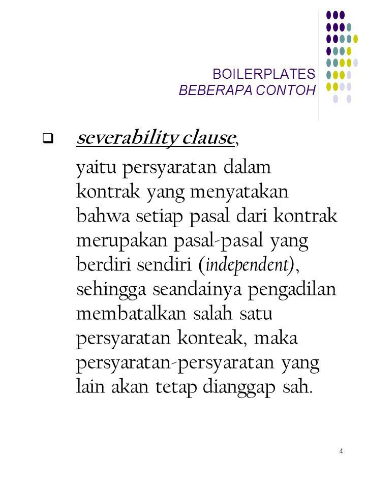 5 BOILERPLATES BEBERAPA CONTOH  integration atau merger clause, memuat kesepakatan para fihak untuk menganggap bahwa apa yang tertulis di dalam kontrak merupakan suatu kesatuan yang terintegrasi dan menyatakan apa yang disepakati para fihak, sehingga hal-hal yang pernah disepakati atau dikomunikasikan di antara para fihak sebelum kontrak dibuat, tidak dapat digunakan untuk merubah atau melengkapi apa yang sudah tertulis di dalam kontrak;