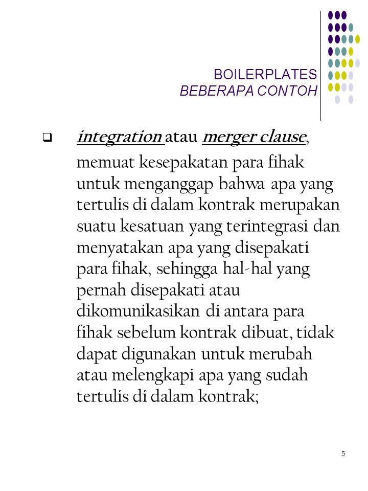6 BOILERPLATES BEBERAPA CONTOH  assignment clause, yaitu pasal dalam kontrak yang menetapkan diperkenankan atau tidaknya para fihak untuk mengalihkan sebagian atau seluruh prestasinya kepada fihak ketiga, serta syarat- syarat/tata cara pelaksanaan pengalihan itu seandainya diperkenankan.
