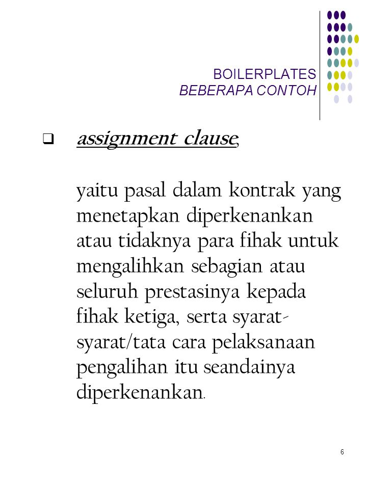 6 BOILERPLATES BEBERAPA CONTOH  assignment clause, yaitu pasal dalam kontrak yang menetapkan diperkenankan atau tidaknya para fihak untuk mengalihkan