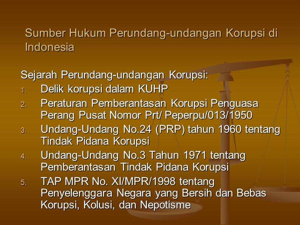 Sumber Hukum Perundang-undangan Korupsi di Indonesia Sejarah Perundang-undangan Korupsi: 1. Delik korupsi dalam KUHP 2. Peraturan Pemberantasan Korups