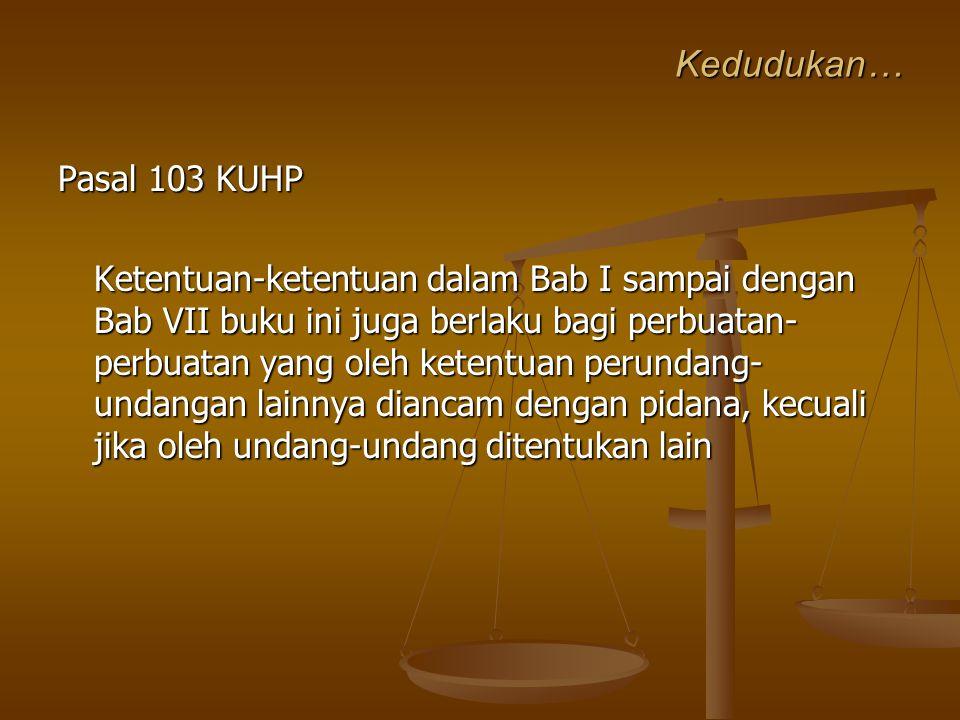 Kedudukan… Pasal 103 KUHP Ketentuan-ketentuan dalam Bab I sampai dengan Bab VII buku ini juga berlaku bagi perbuatan- perbuatan yang oleh ketentuan pe