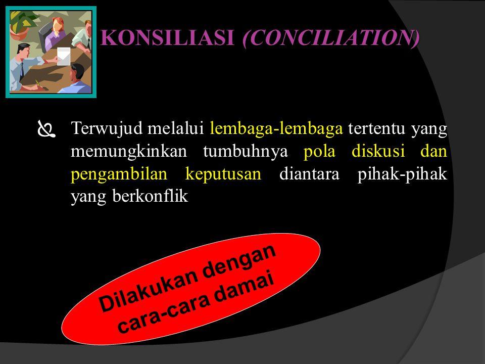 KONSILIASI (CONCILIATION)  Terwujud melalui lembaga-lembaga tertentu yang memungkinkan tumbuhnya pola diskusi dan pengambilan keputusan diantara piha