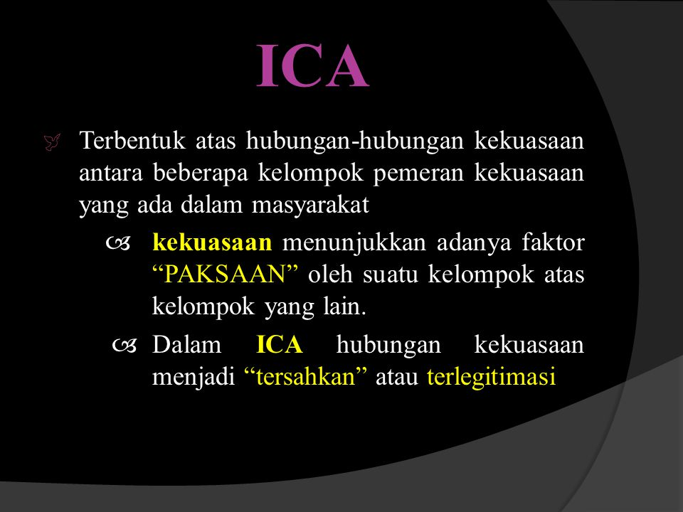 ICA  Terbentuk atas hubungan-hubungan kekuasaan antara beberapa kelompok pemeran kekuasaan yang ada dalam masyarakat  kekuasaan menunjukkan adanya f