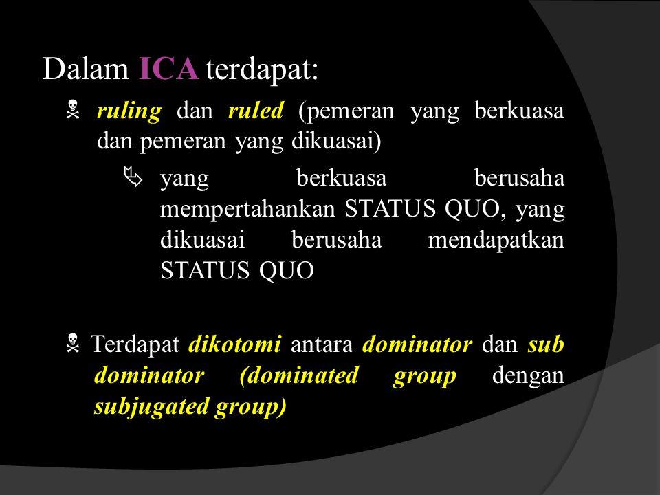 Dalam ICA terdapat:  ruling dan ruled (pemeran yang berkuasa dan pemeran yang dikuasai)  yang berkuasa berusaha mempertahankan STATUS QUO, yang diku
