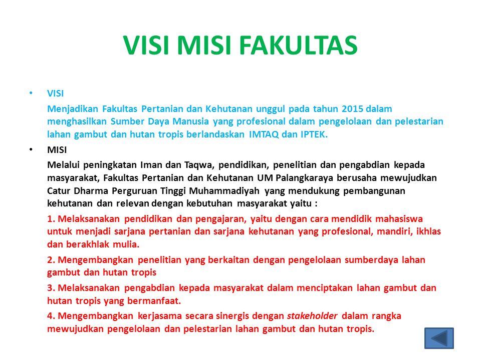 VISI MISI FAKULTAS VISI Menjadikan Fakultas Pertanian dan Kehutanan unggul pada tahun 2015 dalam menghasilkan Sumber Daya Manusia yang profesional dalam pengelolaan dan pelestarian lahan gambut dan hutan tropis berlandaskan IMTAQ dan IPTEK.
