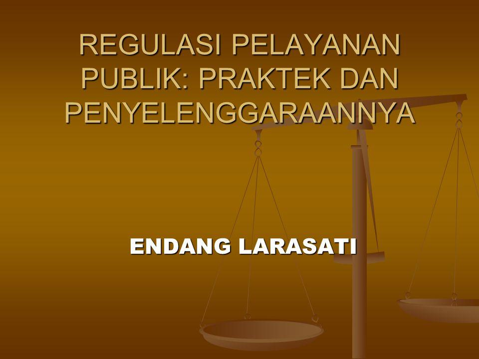 REGULASI PELAYANAN PUBLIK: PRAKTEK DAN PENYELENGGARAANNYA ENDANG LARASATI