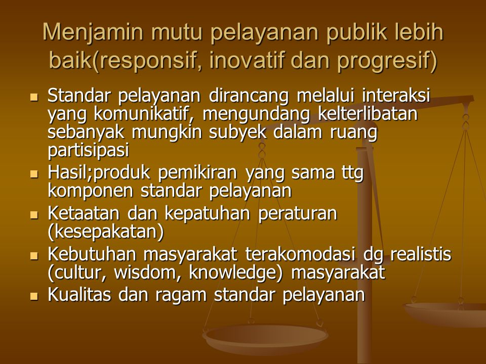Menjamin mutu pelayanan publik lebih baik(responsif, inovatif dan progresif) Standar pelayanan dirancang melalui interaksi yang komunikatif, mengundan