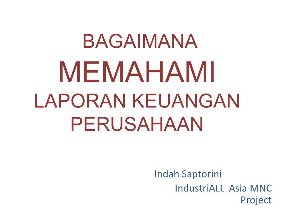 BAGAIMANA MEMAHAMI LAPORAN KEUANGAN PERUSAHAAN Indah Saptorini IndustriALL Asia MNC Project