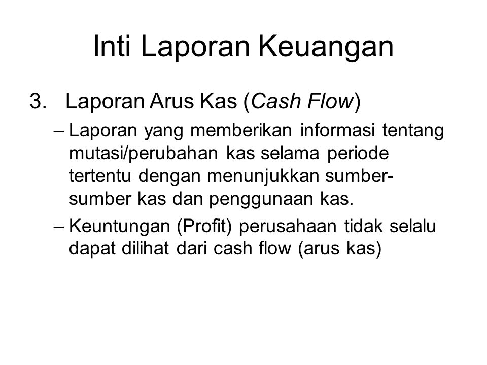 Inti Laporan Keuangan 3. Laporan Arus Kas (Cash Flow) –Laporan yang memberikan informasi tentang mutasi/perubahan kas selama periode tertentu dengan m