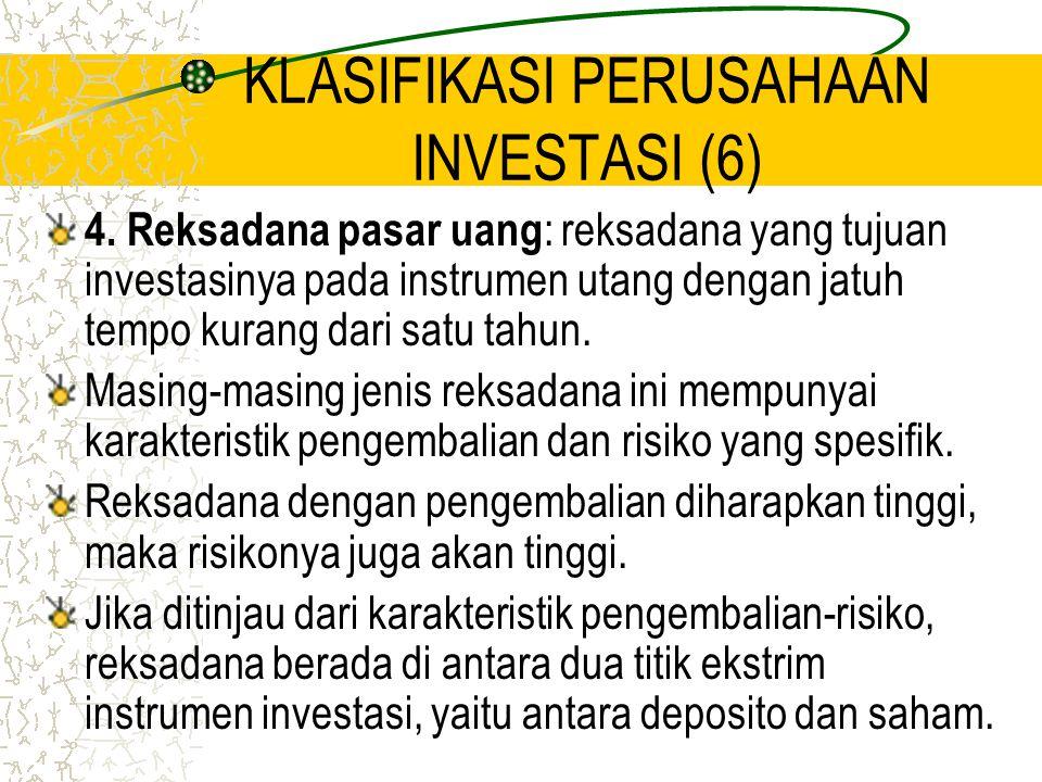 KLASIFIKASI PERUSAHAAN INVESTASI (6) 4. Reksadana pasar uang : reksadana yang tujuan investasinya pada instrumen utang dengan jatuh tempo kurang dari