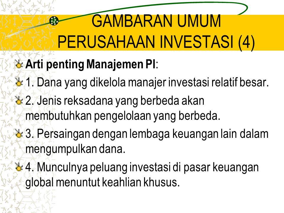 GAMBARAN UMUM PERUSAHAAN INVESTASI (4) Arti penting Manajemen PI : 1. Dana yang dikelola manajer investasi relatif besar. 2. Jenis reksadana yang berb